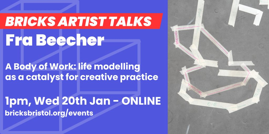 Artist Banner reading 'Fra Beecher, a body of work: life modelling as a catalyst for creative practice, 1pm, Wed 20th Jan - Online, bricksbristol.org/events